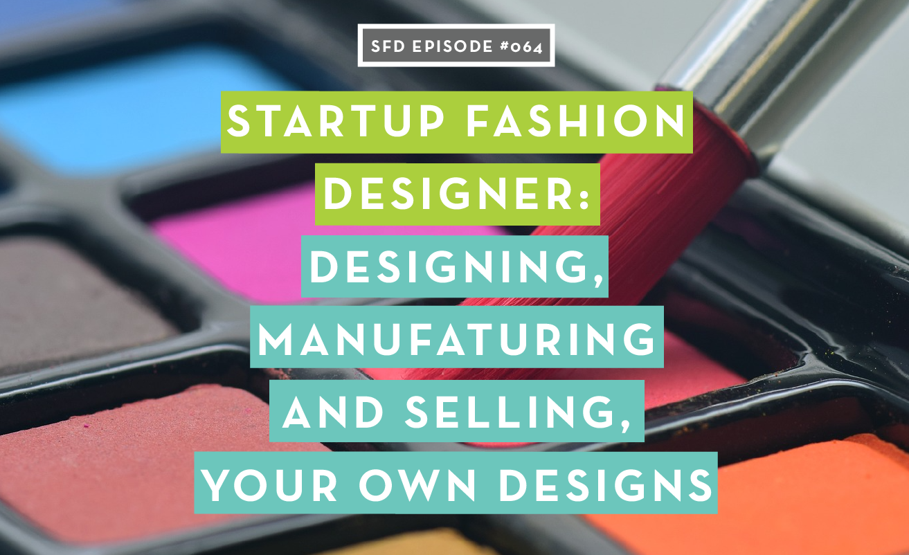 SFD064 Startup Fashion Designer Advice on Creating, Manufacturing and Selling Your Designs