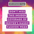 SFD057: Don't Miss This Insider Coverage of Denver's Massif Fashion Week