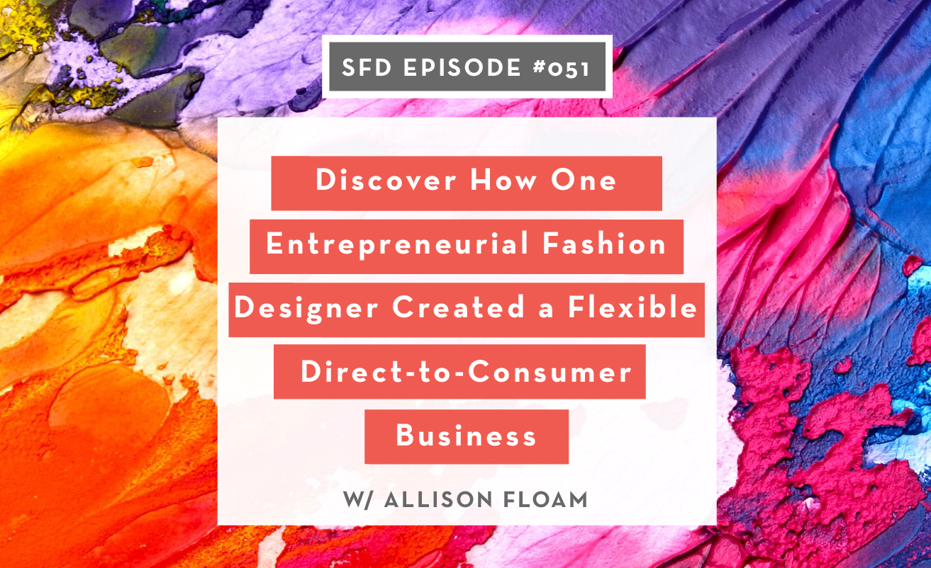 SFD051: Discover How One Fashion Design Entrepreneur Created a Flexible Direct-to-Consumer Business